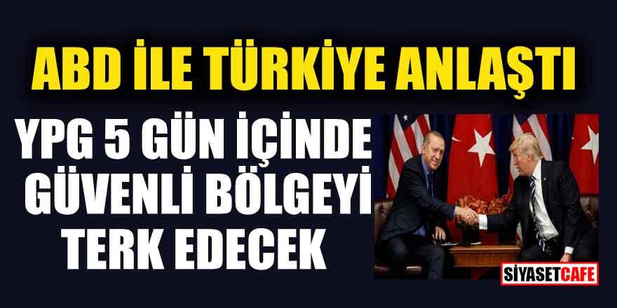 ABD ile Türkiye anlaştı; YPG 5 içinde güvenli bölgeyi terk edecek!