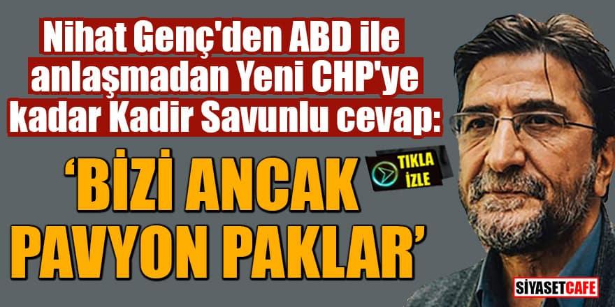 Nihat Genç'den ABD ile anlaşmadan Yeni CHP'ye kadar Kadir Savunlu cevap: 'Bizi ancak pavyon paklar'