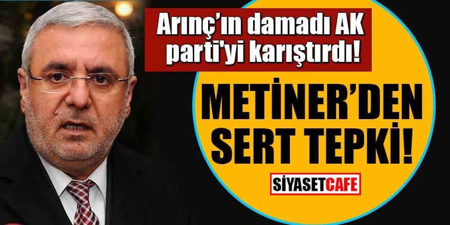 Arınç'ın damadı AK parti'yi karıştırdı! Metiner'den sert tepki