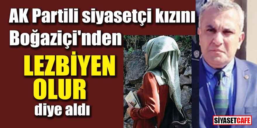 """AK Partili siyasetçi kızını Boğaziçi'nden """"lezbiyen olur diye aldı"""