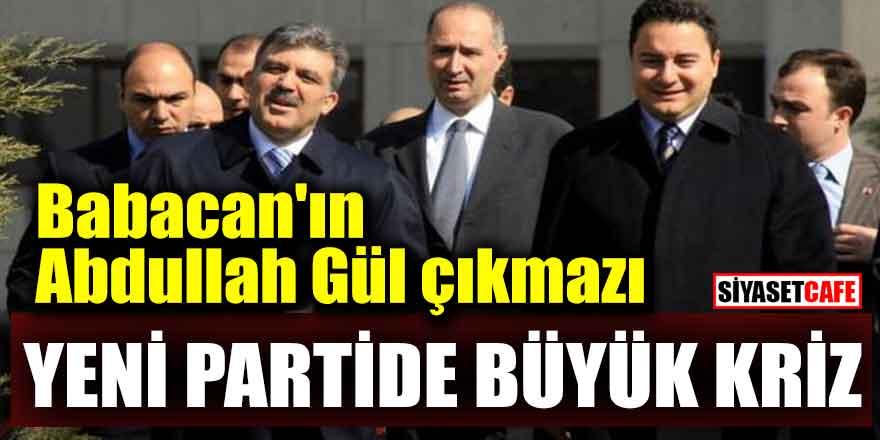 Babacan'ın Abdullah Gül çıkmazı; Yeni partide büyük kriz