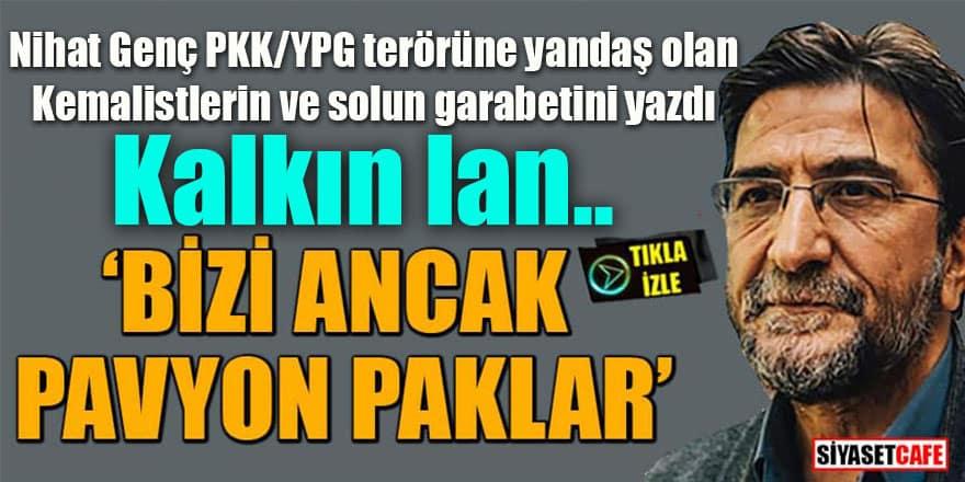 Nihat Genç PKK/YPG terörüne yandaş olan Kemalistlerin ve solun garabetini yazdı: Kalkın lan, bizi ancak pavyon paklar!