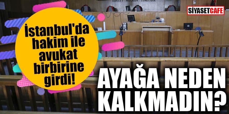 İstanbul'da hakim ile avukat birbirine girdi! Ayağa neden kalkmadın?