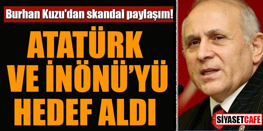 Burhan Kuzu'dan skandal paylaşım! Atatürk ve İnönü'yü hedef aldı