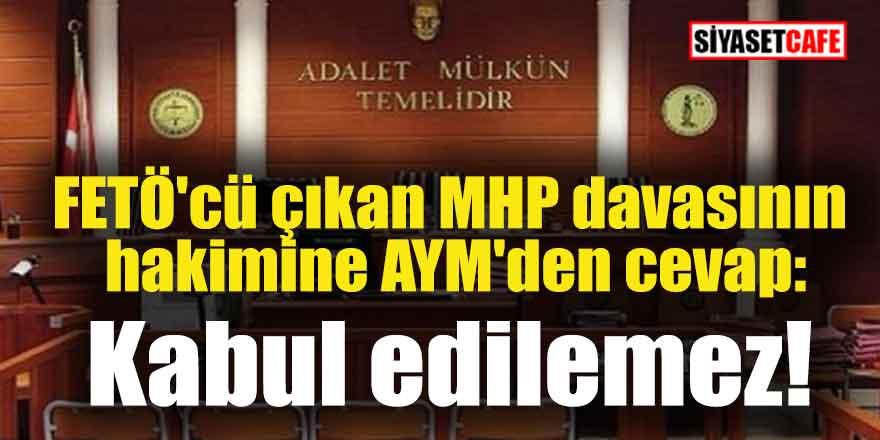 FETÖ'cü çıkan MHP davasının hakimine AYM'den cevap: Kabul edilemez!