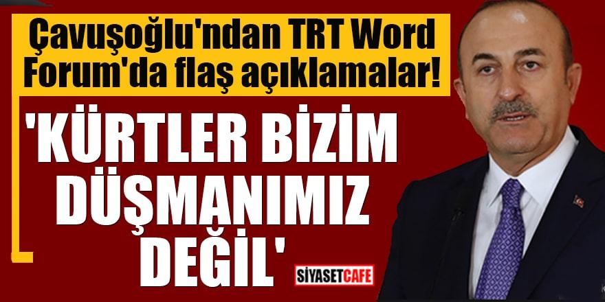 Çavuşoğlu'ndan TRT Word Forum'da flaş açıklamalar! 'Kürtler bizim düşmanımız değil'