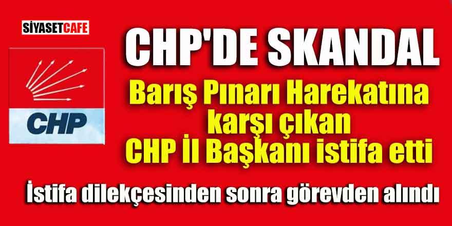CHP'de skandal! Barış Pınarı Harekatına karşı çıkan CHP İl Başkanı istifa etti