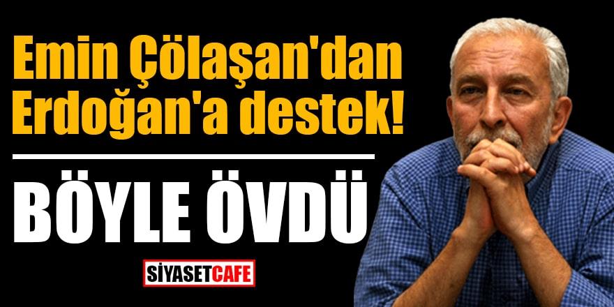 Emin Çölaşan'dan Erdoğan'a destek! Böyle övdü