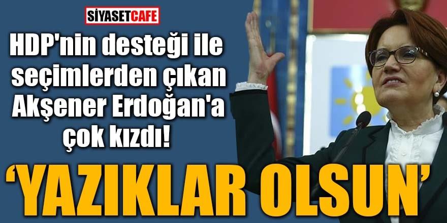 """HDP'nin desteği ile seçimlerden çıkan Akşener Erdoğan'a çok kızdı! """"Yazıklar olsun"""""""