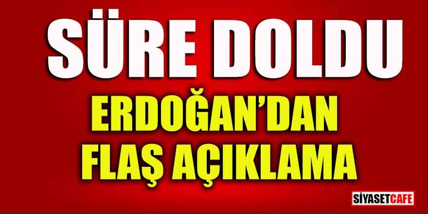 Süre doldu; Erdoğan'dan flaş açıklama!