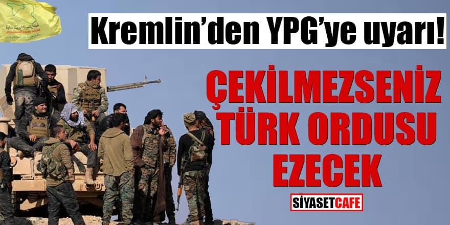 Kremlin'den YPG'ye uyarı! Çekilmezseniz Türk ordusu ezecek