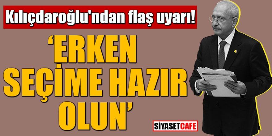 Kılıçdaroğlu'ndan flaş uyarı! Erken seçime hazır olun
