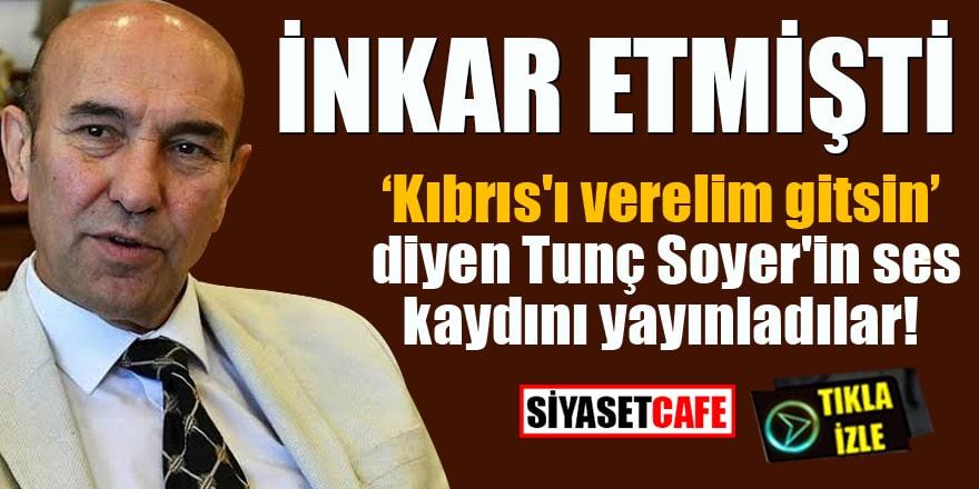 Kıbrıs'ı verelim gitsin diyen Tunç Soyer'in ses kaydını yayınladılar!