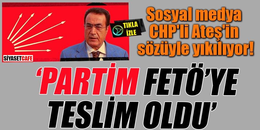 Sosyal medya CHP'li Ateş'in sözüyle yıkılıyor! 'Partim FETÖ'ye teslim oldu'