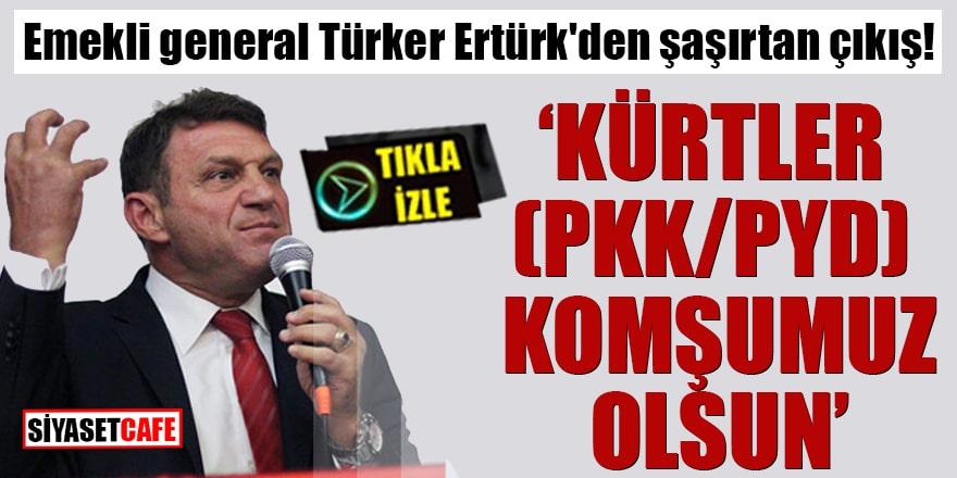 """Emekli general Türker Ertürk'den şaşırtan çıkış! """"Kürtler (PKK/PYD) komşumuz olsun"""""""