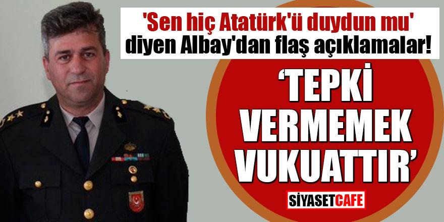 'Sen hiç Atatürk'ü duydun mu' diyen Albay'dan flaş açıklamalar!