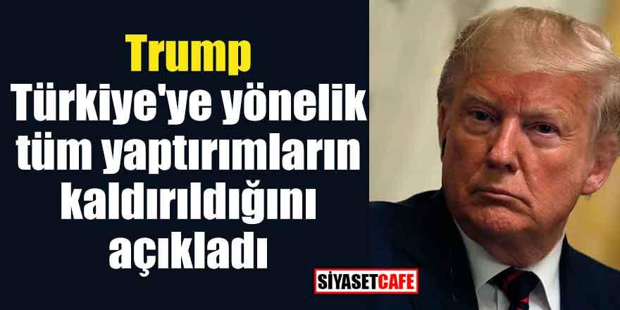 Trump Türkiye'ye yönelik tüm yaptırımların kaldırıldığını açıkladı