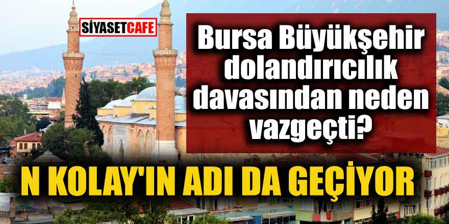 Bursa Büyükşehir dolandırıcılık davasından neden vazgeçti? N Kolay'ın adı da geçiyor