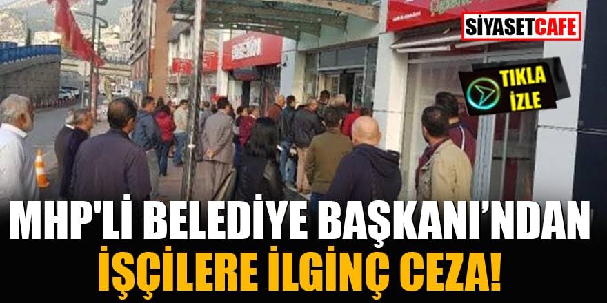 MHP'li Belediye Başkanı'ndan işçilere ilginç ceza