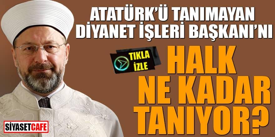 Atatürk'ü tanımayan Diyanet işleri Başkanı'nı halk ne kadar tanıyor?