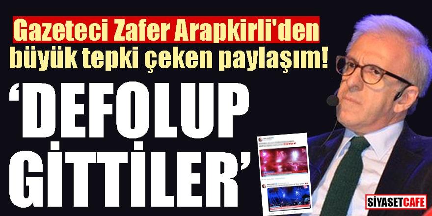 """Gazeteci Zafer Arapkirli'den büyük tepki çeken paylaşım! """"Defolup gittiler"""""""