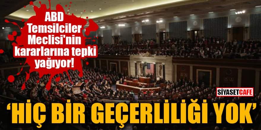 ABD Temsilciler Meclisi'nin kararlarına tepki yağıyor! Hiç bir geçerliliği yok