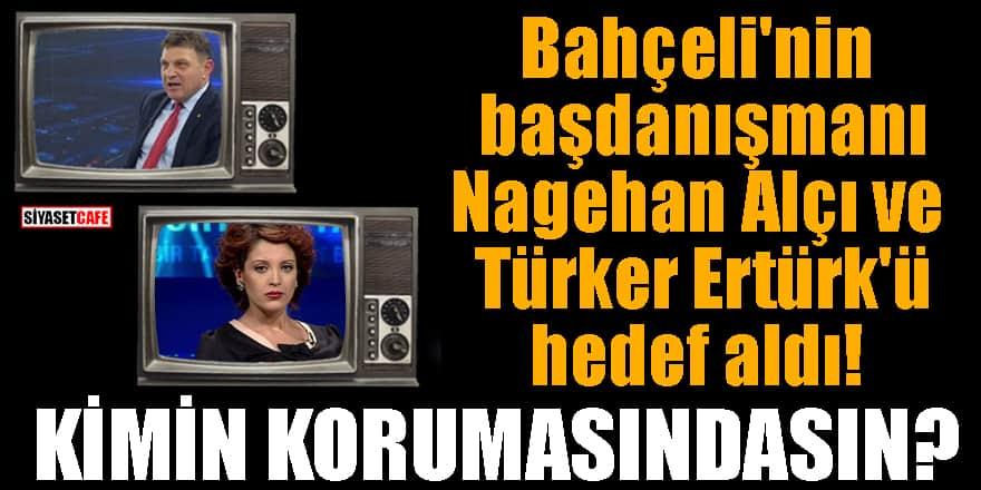 Bahçeli'nin başdanışmanı Nagehan Alçı ve Türker Ertürk'ü hedef aldı! Kimin korumasındasın?