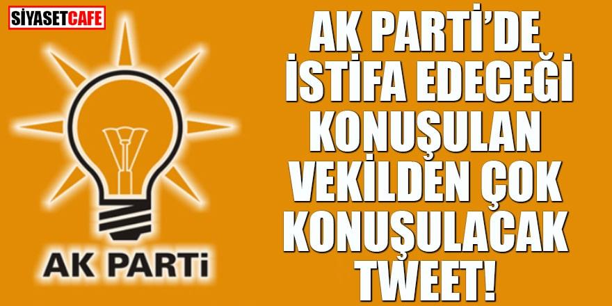 Ak Parti'de istifa edeceği konuşulan vekilden çok konuşulacak tweet!
