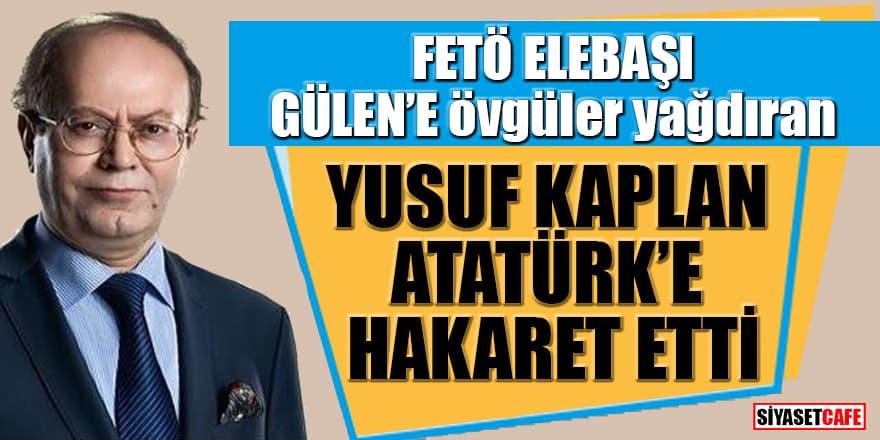 FETÖ elebaşı Gülen'e övgüler yağdıran Yusuf Kaplan, Atatürk'e hakaret etti
