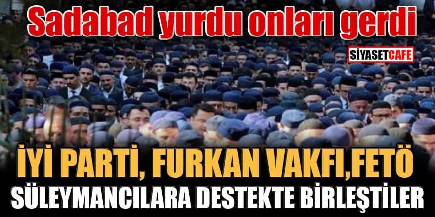 Sadabad yurdu onları gerdi, İYİ Parti, Furkan Vakfı, FETÖ Süleymancılara destekte birleştiler