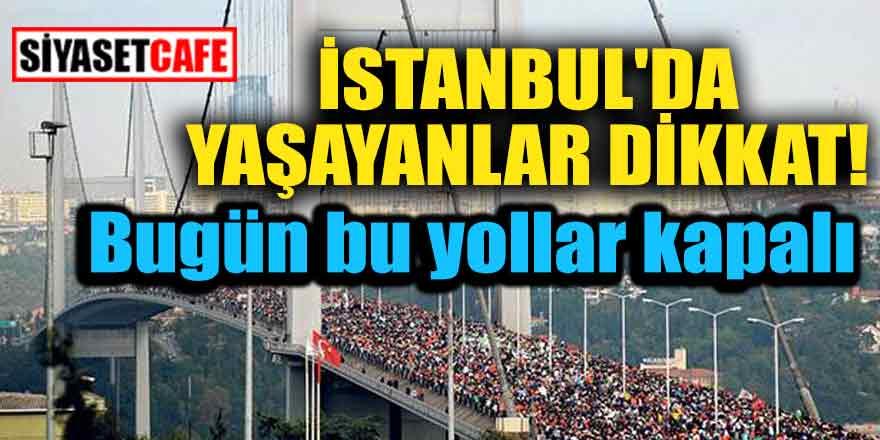 İstanbul'da yaşayanlar dikkat! Bugün bu yollar kapalı olacak