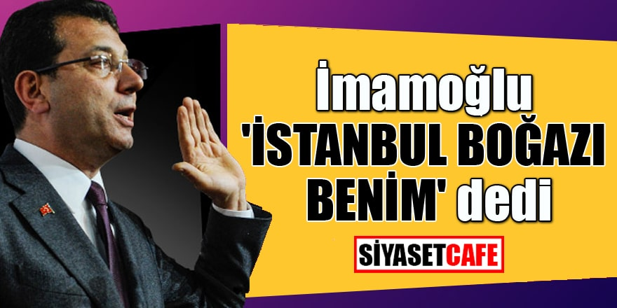 İmamoğlu 'İstanbul Boğazı benim' dedi