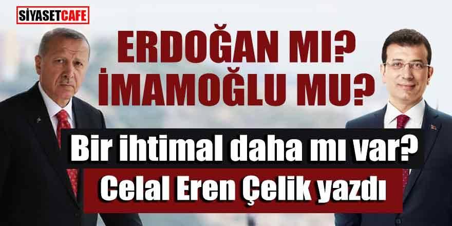 Erdoğan mı, İmamoğlu mu, Bir ihtimal daha mı var?