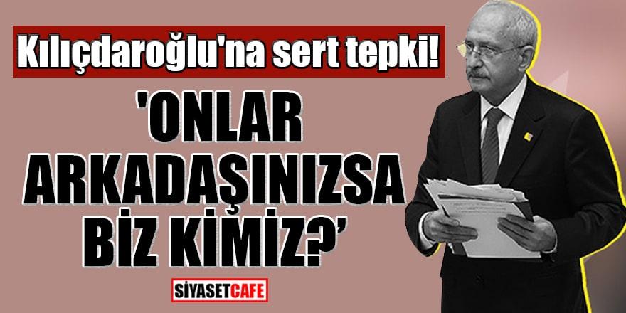Kılıçdaroğlu'na sert tepki! 'Onlar arkadaşınızsa biz kimiz?'