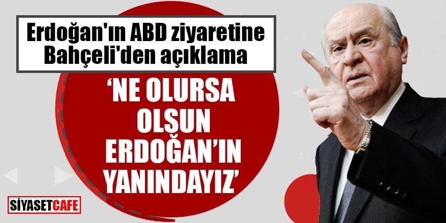 """Erdoğan'ın ABD ziyaretine Bahçeli'den açıklama """"Ne olursa olsun Erdoğan'ın yanındayız"""""""