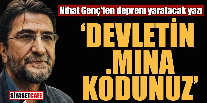 """Nihat Genç'ten deprem yaratacak yazı """"Devletin .mına kodunuz"""""""