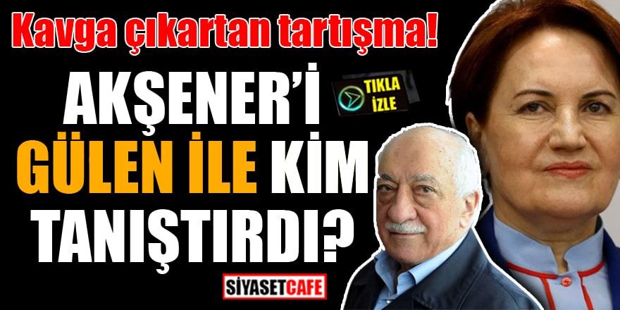 Kavga çıkartan tartışma! Akşener'i Gülen ile kim tanıştırdı?