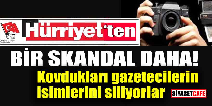 Hürriyet'ten bir skandal daha! Kovdukları gazetecilerin isimlerini siliyorlar
