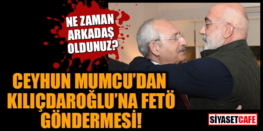 Ceyhun Mumcu'dan Kılıçdaroğlu'na FETÖ göndermesi! Ne zaman arkadaş oldunuz?