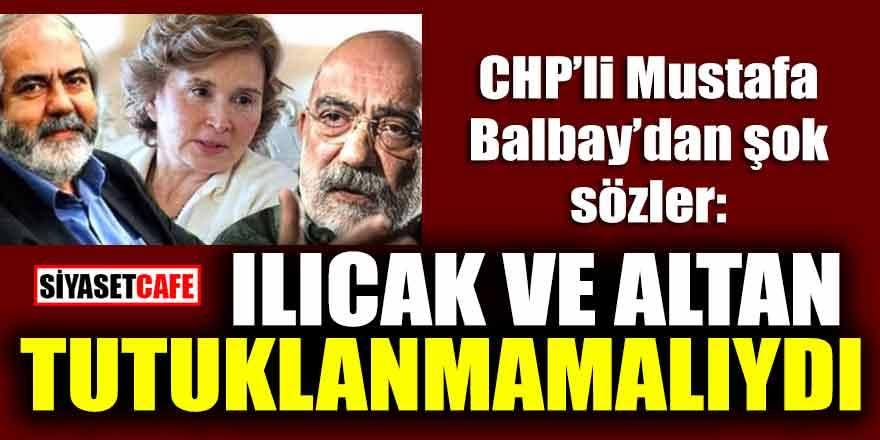 CHP'li Mustafa Balbay'dan şok sözler: Ilıcak ve Altan tutuklanmamalıydı