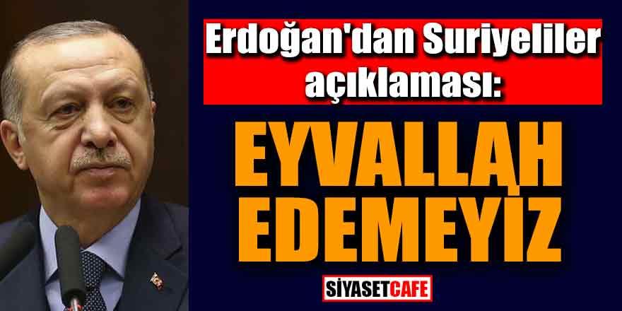 Erdoğan'dan Suriyeliler açıklaması; Eyvallah edemeyiz