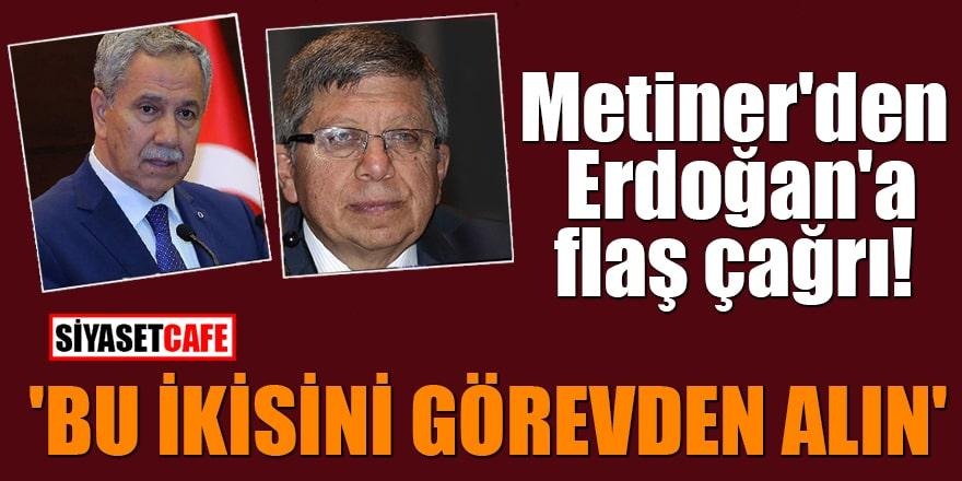 Metiner'den Erdoğan'a flaş çağrı! 'Bu ikisini görevden alın'