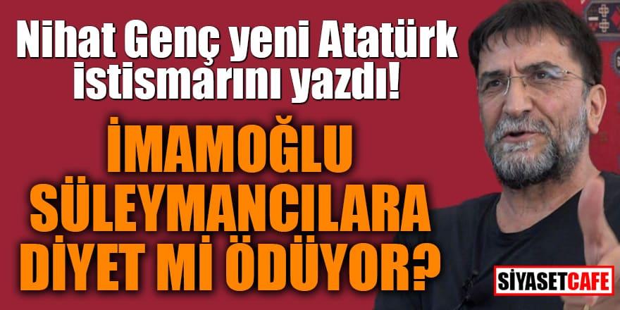 Nihat Genç yeni Atatürk istismarını yazdı! İmamoğlu Süleymancılara diyet mi ödüyor?