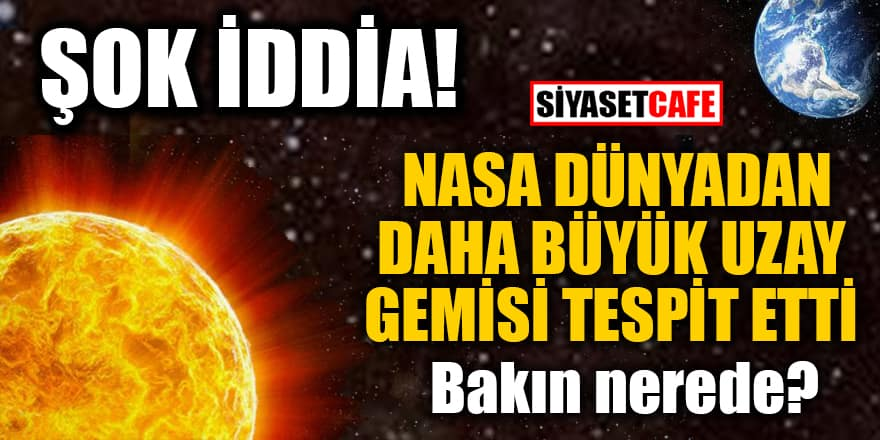 Şok iddia! NASA Dünyadan daha büyük uzay gemisi tespit etti