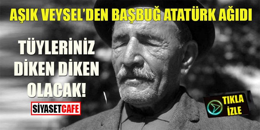 Aşık Veysel'den Başbuğ Atatürk ağıdı: Tüyleriniz diken diken olacak