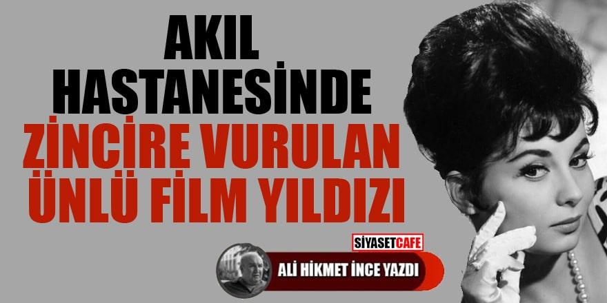 Ali Hikmet İnce yazdı: Akıl hastanesinde zincire vurulan ünlü film yıldızı
