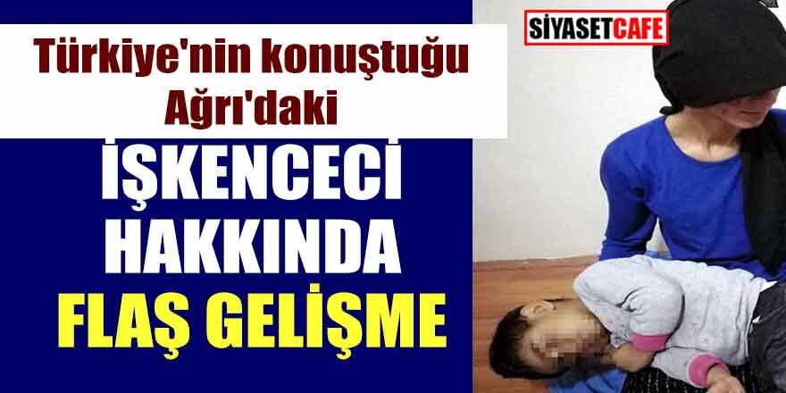 Türkiye'nin konuştuğu Ağrı'daki işkenceci hakkında flaş gelişme!