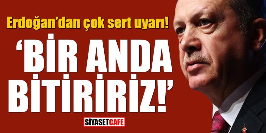Erdoğan'dan çok sert uyarı! Bir anda bitiririz