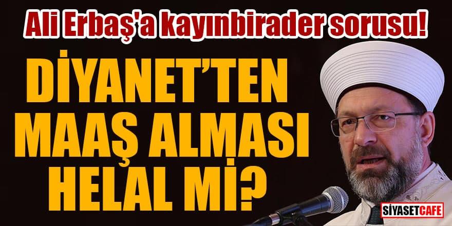 Ali Erbaş'a kayınbirader sorusu! Diyanet'ten maaş alması helal mi?