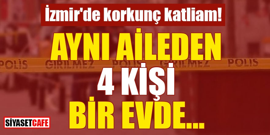 İzmir'de korkunç katliam! Aynı aileden 4 kişi bir evde...